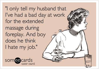 """""""I only tell my husband that I've had a bad day at work for the extended massage during foreplay. And boy does he think I hate my job."""""""