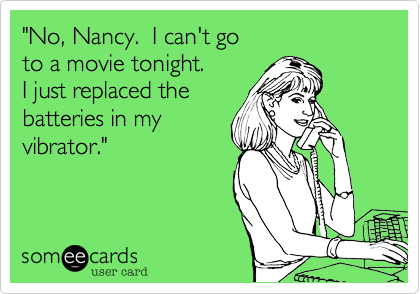 """""""No, Nancy.  I can't go to a movie tonight. I just replaced the  batteries in my  vibrator."""""""