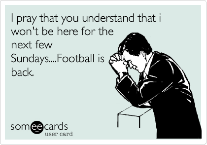 I pray that you understand that i won't be here for the next few Sundays....Football is back.
