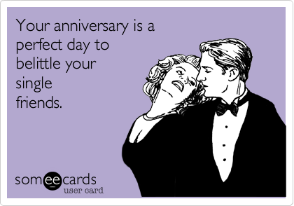 Your anniversary is a  perfect day to  belittle your single friends.