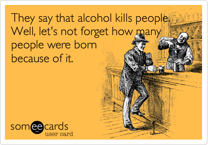 They say that alcohol kills people. Well, let's not forget how many people were born  because of it.