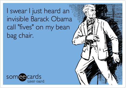 """I swear I just heard an invisible Barack Obama call """"fives"""" on my bean bag chair."""