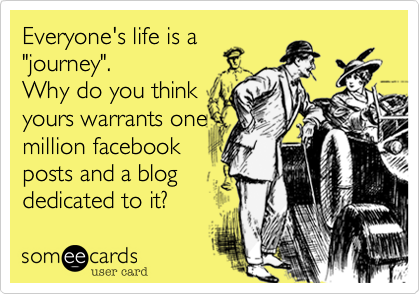 """Everyone's life is a """"journey"""".  Why do you think yours warrants one million facebook posts and a blog dedicated to it?"""