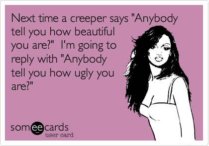"""Next time a creeper says """"Anybody tell you how beautiful you are?""""  I'm going to reply with """"Anybody tell you how ugly you are?"""""""