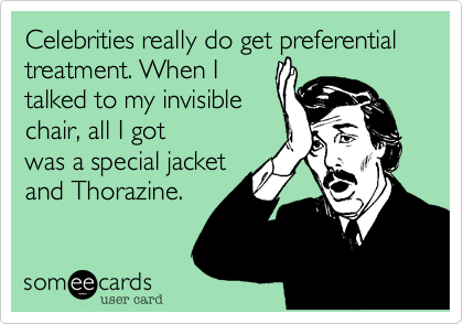 Celebrities really do get preferential treatment. When I talked to my invisible chair, all I got was a special jacket and Thorazine.