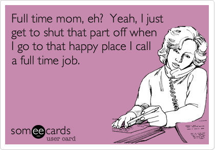 Full time mom, eh?  Yeah, I just get to shut that part off when I go to that happy place I call a full time job.