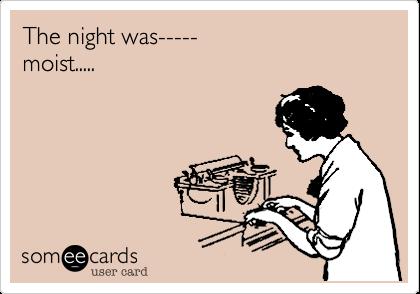 The night was-----  moist.....