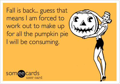 Fall is back... guess that means I am forced to work out to make up for all the pumpkin pie I will be consuming.