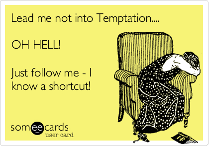 Lead me not into Temptation....  OH HELL!  Just follow me - I know a shortcut!