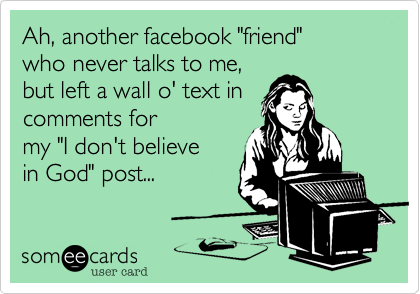 """Ah, another facebook """"friend"""" who never talks to me, but left a wall o' text in  comments for my """"I don't believe in God"""" post..."""