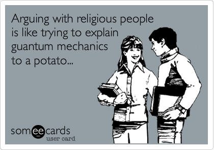 Arguing with religious people is like trying to explain guantum mechanics to a potato...
