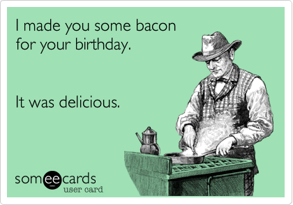 I made you some bacon for your birthday.   It was delicious.