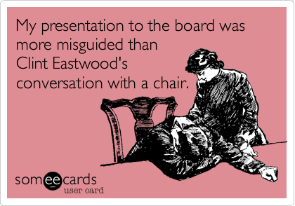 My presentation to the board was more misguided than Clint Eastwood's conversation with a chair.