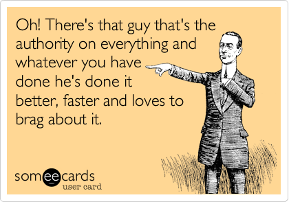 Oh! There's that guy that's the authority on everything and whatever you have done he's done it better, faster and loves to brag about it.