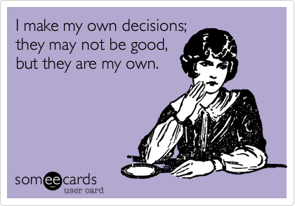 I make my own decisions; they may not be good, but they are my own.