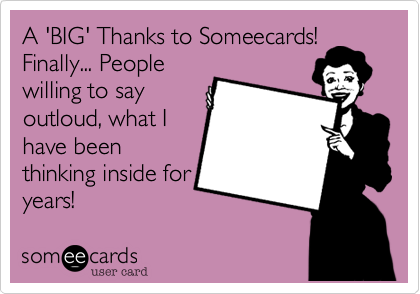 A 'BIG' Thanks to Someecards! Finally... People willing to say outloud, what I have been thinking inside for years!