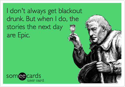 I don't always get blackout drunk. But when I do, the stories the next day are Epic.