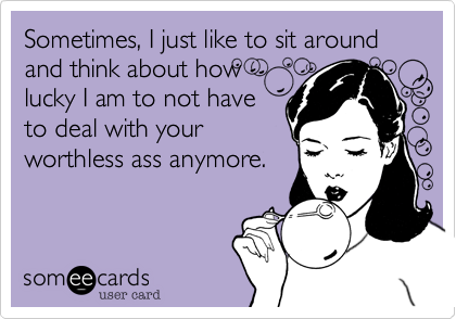 Sometimes, I just like to sit around and think about how lucky I am to not have to deal with your worthless ass anymore.