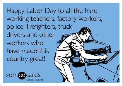 Happy Labor Day to all the hard working teachers, factory workers, police, firefighters, truck  drivers and other workers who have made this country great!