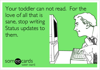 Your toddler can not read.  For the love of all that is sane, stop writing Status updates to them.