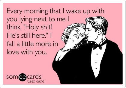 """Every morning that I wake up with you lying next to me I think, """"Holy shit! He's still here."""" I fall a little more in love with you."""