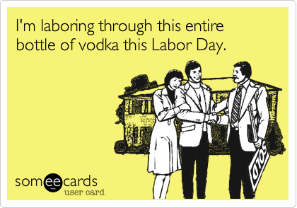 I'm laboring through this entire bottle of vodka this Labor Day.