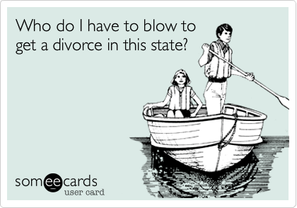 Who do I have to blow to get a divorce in this state?