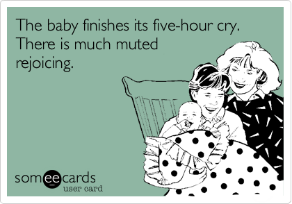 The baby finishes its five-hour cry. There is much muted rejoicing.