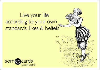Live your life according to your own standards, likes & beliefs