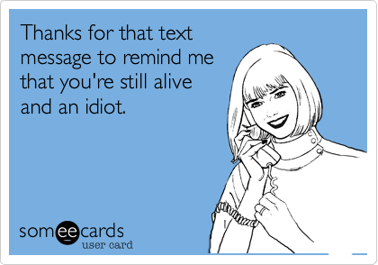 Thanks for that text message to remind me that you're still alive and an idiot.