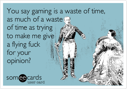 You say gaming is a waste of time, as much of a waste of time as trying to make me give a flying fuck for your opinion?