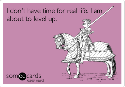 I don't have time for real life. I am about to level up.