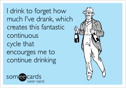 I drink to forget how much I've drank, which creates this fantastic continuous cycle that encourges me to continue drinking