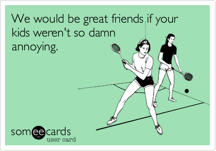 We would be great friends if your kids weren't so damn annoying.