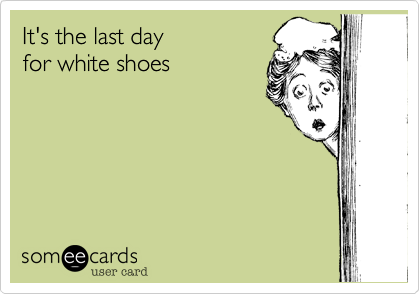 It's the last day  for white shoes