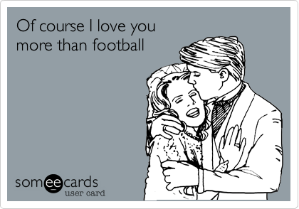Of course I love you more than football