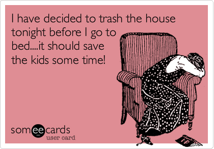 I have decided to trash the house tonight before I go to bed....it should save the kids some time!