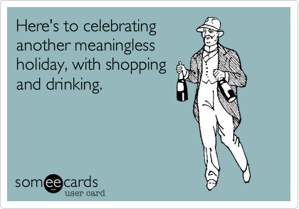 Here's to celebrating another meaningless holiday, with shopping and drinking.