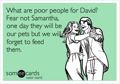 What are poor people for David? Fear not Samantha, one day they will be our pets but we will forget to feed them.
