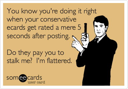 You know you're doing it right when your conservative ecards get rated a mere 5 seconds after posting.  Do they pay you to stalk me?  I'm flattered.