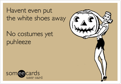 Havent even put the white shoes away  No costumes yet puhleeze