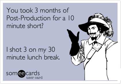 You took 3 months of Post-Production for a 10 minute short?   I shot 3 on my 30 minute lunch break.