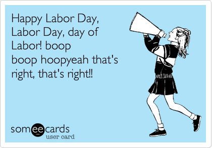 Happy Labor Day, Labor Day, day of Labor! boop boop hoopyeah that's right, that's right!!
