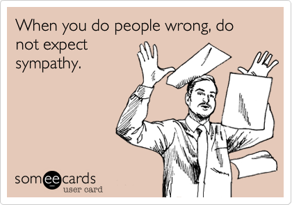 When you do people wrong, do not expect sympathy.