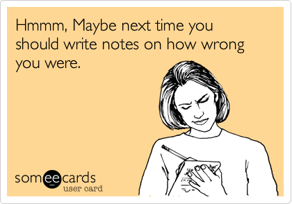 Hmmm, Maybe next time you should write notes on how wrong you were.