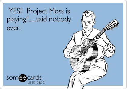 YES!!  Project Moss is playing!!......said nobody ever.