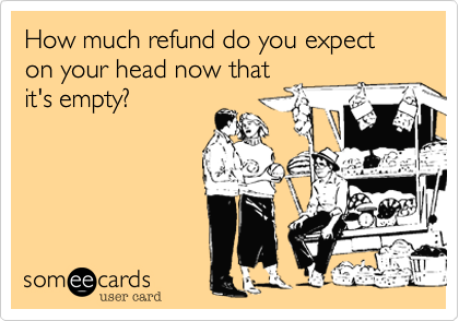 How much refund do you expect on your head now that it's empty?
