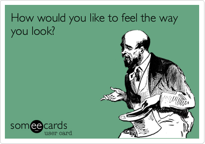 How would you like to feel the way you look?