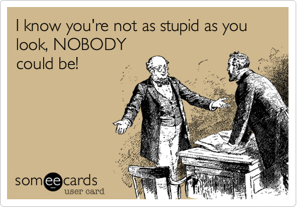 I know you're not as stupid as you look, NOBODY could be!