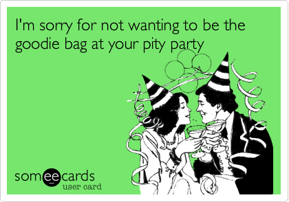 I'm sorry for not wanting to be the goodie bag at your pity party